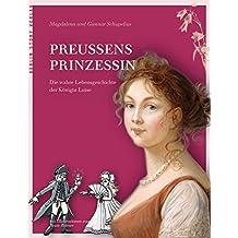 Preußens Prinzessin: Die wahre Lebensgeschichte der Königin Luise