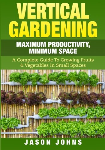 Vertical Gardening - Maximum Producitivity, Minumim Space: Food From Small Spaces and Urban Gardenings: Volume 6 (Inspiring Gardening Ideas)