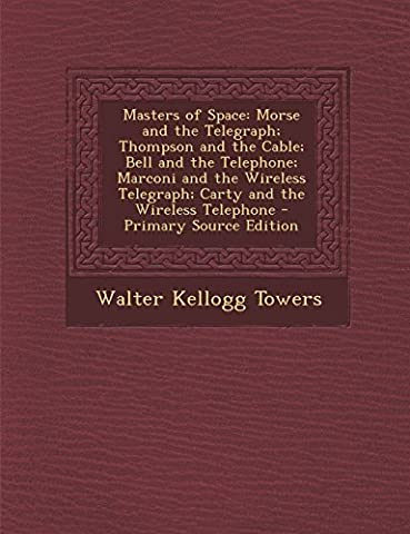 Masters of Space: Morse and the Telegraph; Thompson and the Cable; Bell and the Telephone; Marconi and the Wireless Telegraph; Carty and the Wireless Telephone by Towers, Walter Kellogg (2014)