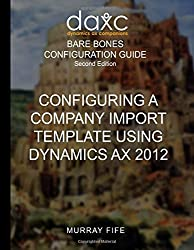 Configuring A Company Import Template Using Dynamics AX 2012 (Bare Bones Configuration Guides) by Murray Fife (2015-11-02)