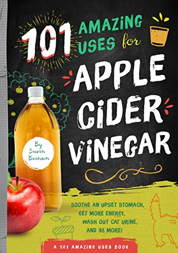 101 Amazing Uses for Apple Cider Vinegar: Soothe An Upset Stomach, Get More Energy, Wash Out Cat Urine, and 98 More! (A 101 Amazing Uses Book)