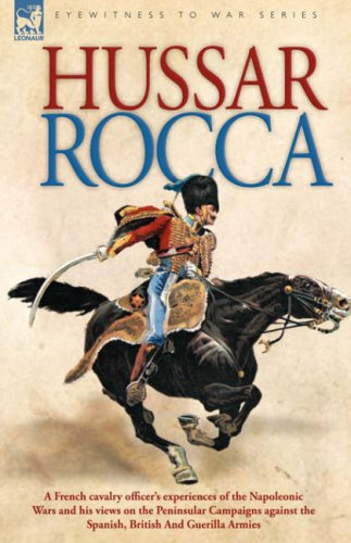 Hussar Rocca - A French Cavalry Officer's Experiences of the Napoleonic Wars and His Views on the Peninsular Campaigns Against the Spanish, British an Cover Image
