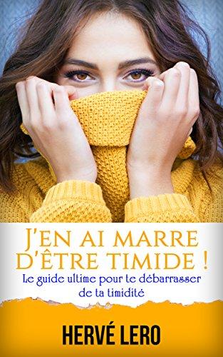 J'en ai marre d'être timide: le guide ultime pour te débarrasser de ta timidité par Hervé Lero