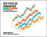 Ten Types of Innovation: The Discipline of Building Breakthroughs by Larry Keeley (2013-04-15)