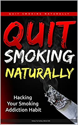 Quit Smoking Naturally: Hacking Your Smoking Addiction Habit (Quit Smoking Naturally, Quit Smoking Hypnosis, Quit Smoking Naturally Now,Quit Smoking Tips, Quit Smoking Quit Nicotine)