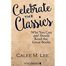 Celebrate the Classics: Why You Can and Should Read the Great Books (Xist Classics)