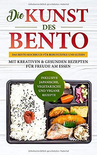 Die Kunst des Bento: Das Bento Kochbuch für Berufstätige und Eltern - mit kreativen & gesunden Rezepten für Freude am Essen | inklusive japanische, vegetarische und vegane Rezepte (Kochen-rezepte-box)