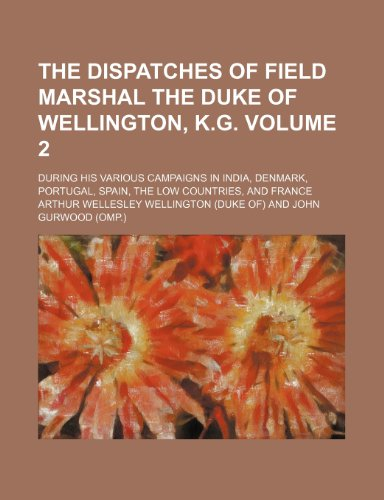 The dispatches of Field Marshal the Duke of Wellington, K.G. Volume 2; during his various campaigns in India, Denmark, Portugal, Spain, the Low Countries, and France