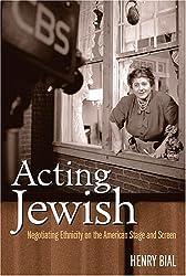 Acting Jewish: Negotiating Ethnicity on the American Stage & Screen: Negotiating Ethnicity on the American Stage and Screen