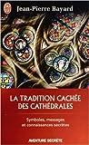 La tradition cachée des cathédrales - Du symbolisme médiéval à la réalisation architecturale de Jean-Pierre Bayard ( 23 avril 2014 ) - J'ai lu (23 avril 2014) - 23/04/2014