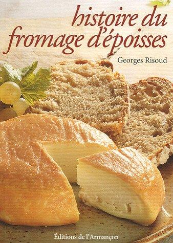 Histoire du fromage d'Epoisses : chronique agitée d'un fromage peu banal par Georges Risoud