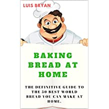 BAKING BREAD AT HOME: The Definitive Guide To The 50 Best World Bread You Can Make At Home (English Edition)