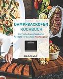 Dampfbackofen Kochbuch: Herrliche Dampfbackofen Rezepte für das tolle Küchengerät