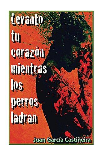 Levanto tu corazón mientras los perros ladran por Juan Castineira
