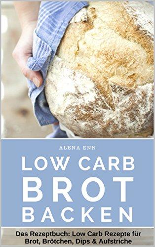 Low Carb Brot backen - LOW CARB FÜR EINSTEIGER: Das Rezeptbuch: Low Carb Rezepte für Brot, Brötchen, Dips & Aufstriche (Genussvoll abnehmen mit Low Carb 15)