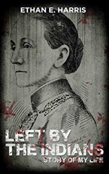 Left by the Indians: Story of My Life by [Harris, Ethan E.]