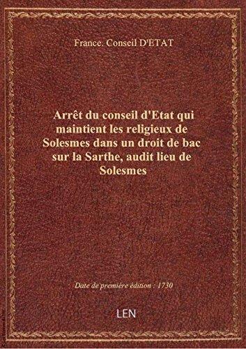 Arrêt du conseil d'Etat qui maintient les religieux de Solesmes dans un droit de bac sur la Sarthe, par France. Conseil D'ET