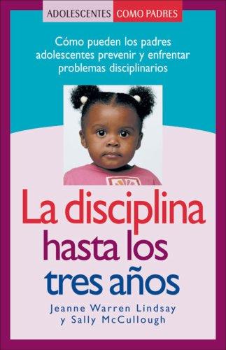 La Disciplina Hasta Los Tres Anos: Como Pueden Los Padres Adolescentes Prevenir y Enfrentar Problemas Disciplinarios (Adolescentes Como Padres) por Jeanne Warren Lindsay
