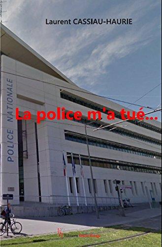 La police m'a tué…: Témoignage par Laurent Cassiau-Haurie