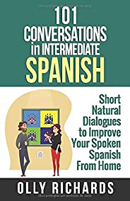 101 Conversations in Intermediate Spanish: Short Natural Dialogues to Boost Your Confidence & Improve Your