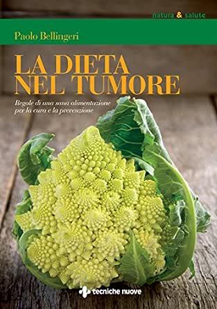 La Dieta Nel Tumore Regole Di Una Sana Alimentazione Per La Cura E La Prevenzione Ebook Bellingeri Paolo Amazon It Kindle Store