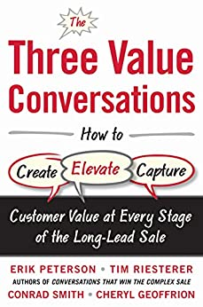 The Three Value Conversations: How to Create, Elevate, and Capture Customer Value at Every Stage of the Long-Lead Sale by [Peterson, Erik, Riesterer, Tim, Smith, Conrad, Geoffrion, Cheryl]