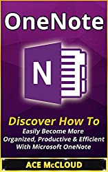 OneNote: Discover How To Easily Become More Organized, Productive & Efficient With Microsoft OneNote (Digital Life Organizing Tips & Strategies) (Digital ... Management Software Productivity Guide)