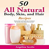 50 All Natural Body, Skin, and Hair Recipes: Quick, Simple and Easy Recipes to Enhance the Beauty of Your Body, Skin and Hair!