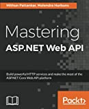 Mastering ASP.NET Web API: Build powerful HTTP services and make the most of the ASP.NET Core Web API platform