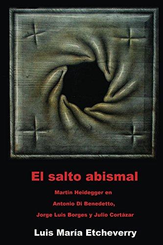 El salto abismal: Martin Heidegger en Antonio Di Benedetto, Jorge Luis Borges y Julio Cortázar (El acontecimiento en la literatura nº 3) por Luis Etcheverry