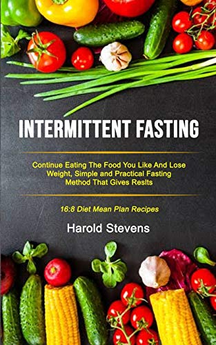 Intermittent Fasting: Continue Eating the Food You Like and Lose Weight, Simple and Practical Fasting Method That Gives Result (16:8 Diet Mean Plan Recipes) (Intermittent Fasting Protocols)