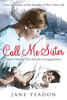 Call Me Sister: District Nursing Tales from the Swinging Sixties par [Yeadon, Jane]