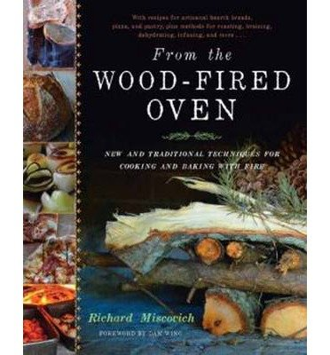 By Richard Miscovich - From the Wood-Fired Oven: New and Traditional Techniques for Cooking and Baking with Fire