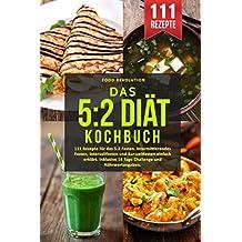 Das 5:2 Diät Kochbuch: 111 Rezepte für das 5:2 Fasten. Intermittierendes Fasten, Intervallfasten und Kurzzeitfasten einfach erklärt. Inklusive 14 Tage Challenge und Nährwertangaben.