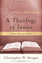 A Theology of James: Wisdom for God's People (Explorations in Biblical Theology) by Christopher W. Morgan (2010-11-01)