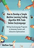 How to Develop a Simple Machine Learning Trading Algorithm Within TradeStation EasyLanguage: Writing EasyLanguage Programs to Automate Genetic and Exhaustive Optimizations (English Edition)