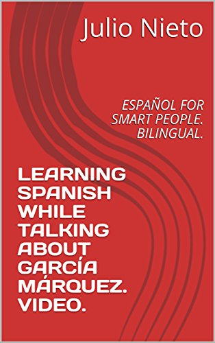 LEARNING SPANISH WHILE TALKING ABOUT GARCÍA MÁRQUEZ. VIDEO.: ESPAÑOL FOR SMART PEOPLE. BILINGUAL. (Spanish Edition)