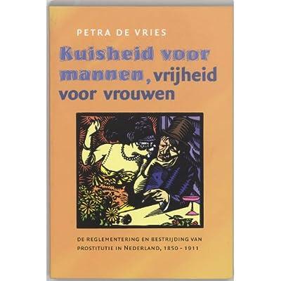 Kuisheid voor mannen, vrijheid voor vrouwen: de reglementering en bestrijding van prostitutie in Nederland, 1850-1911