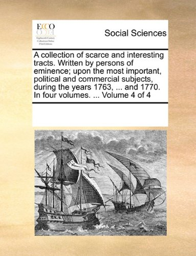 A collection of scarce and interesting tracts. Written by persons of eminence; upon the most important, political and commercial subjects, during the ... and 1770. In four volumes. ...  Volume 4 of 4