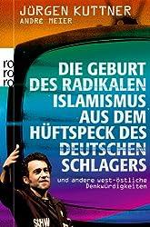 Die Geburt des radikalen Islamismus aus dem Hüftspeck des deutschen Schlagers: und andere west-östliche Denkwürdigkeiten