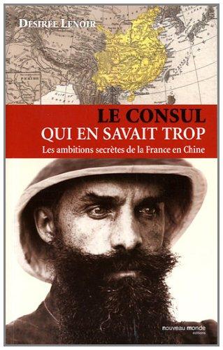 Le consul qui en savait trop : Les ambitions secrtes de la France en Chine (1886-1904)
