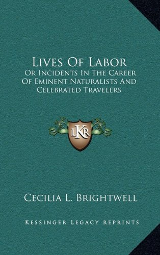 Lives of Labor: Or Incidents in the Career of Eminent Naturalists and Celebrated Travelers