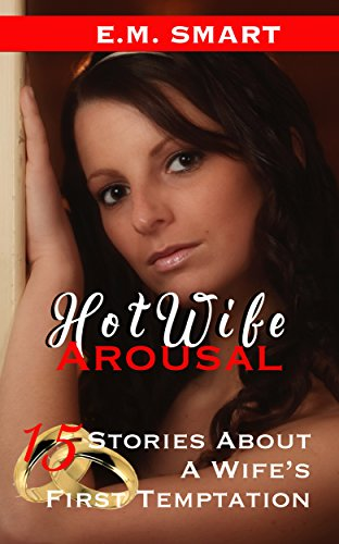 Hotwife Arousal 15 Stories About A Wifes First Temptation By Smart E M