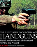 The Illustrated Encyclopedia of Handguns: Pistols and Revolvers of the World 1870 to the Present