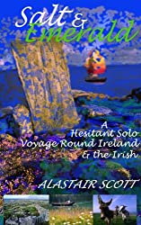 SALT AND EMERALD - A Hesitant Solo Voyage Round Ireland and the Irish