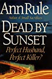 Dead By Sunset: Perfect Husband, Perfect Killer? by Ann Rule (1995-10-03)