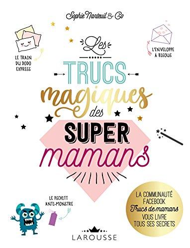 Les Trucs magiques des super mamans: La communauté FACEBOOK Trucs de mamans vous livre tous ses secrets