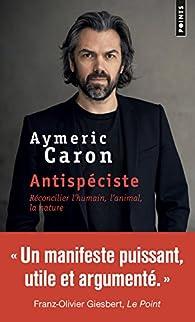 Antispéciste : réconcilier l'humain, l'animal, la nature par Aymeric Caron