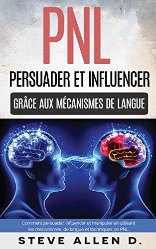 PNL : Persuader et influencer grâce aux mécanismes de langue et techniques de PNL: Comment persuader, influencer et manipuler en utilisant les mécanismes ... langue et techniques de PNL par Steve Allen