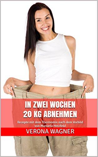 In zwei Wochen 20 kg abnehmen: Rezepte mit dem Thermomix nach dem Vorbild von Manuela Herzfeld